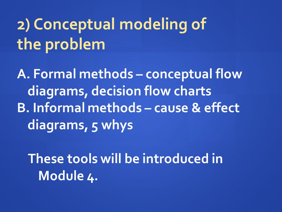 2) Conceptual modeling of the problem A. Formal methods – conceptual flow diagrams, decision flow charts B. Informal methods – cause & effect diagrams