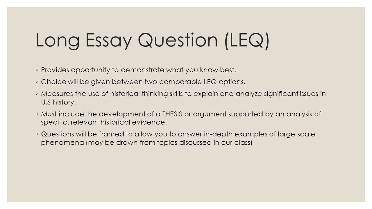 Long Essay Question (LEQ) ◦ Provides opportunity to demonstrate what you know best. ◦ Choice will be given between two comparable LEQ options. ◦ Measu