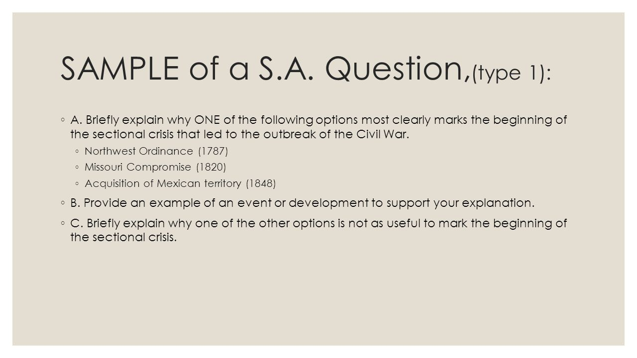 SAMPLE of a S.A. Question, (type 1): ◦ A. Briefly explain why ONE of the following options most clearly marks the beginning of the sectional crisis th