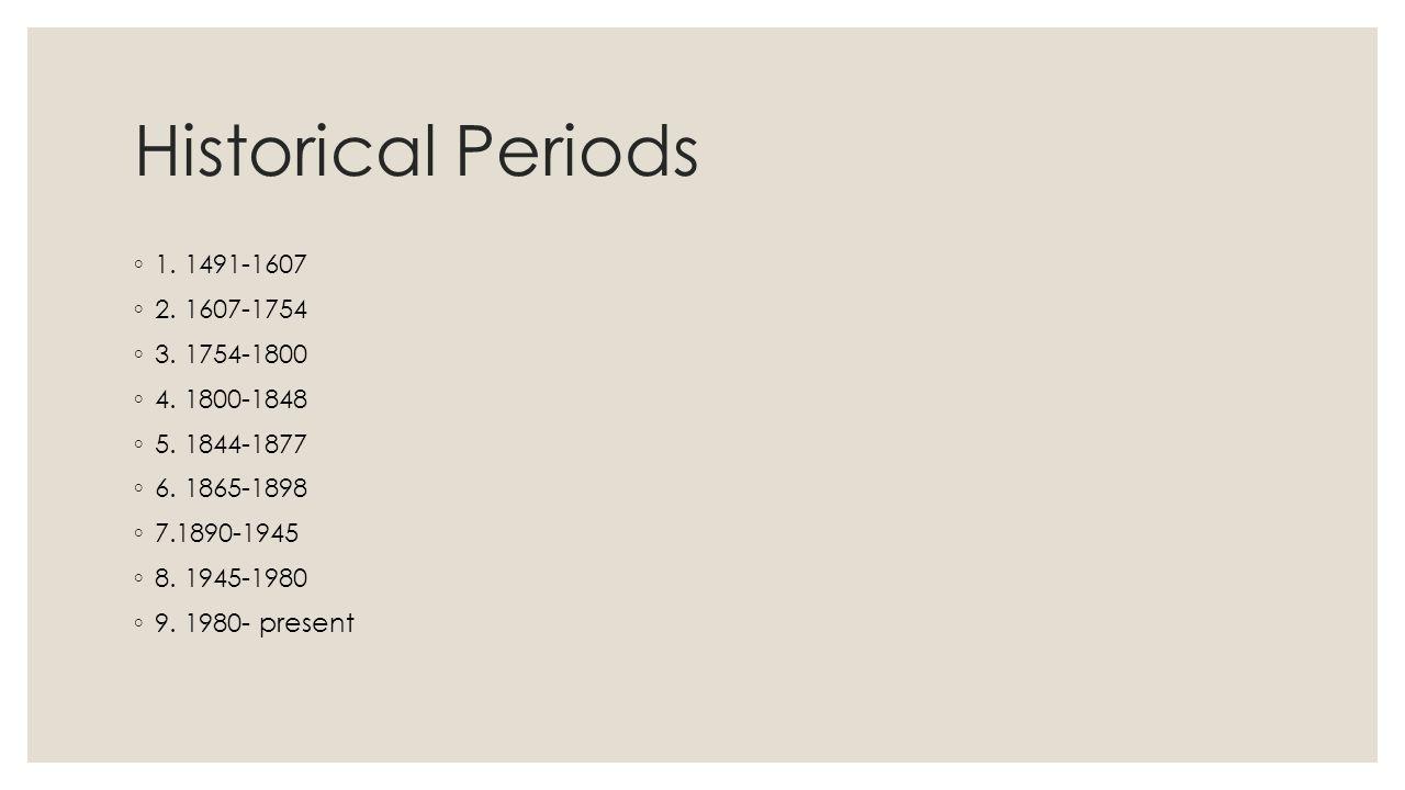 Historical Periods ◦ 1. 1491-1607 ◦ 2. 1607-1754 ◦ 3. 1754-1800 ◦ 4. 1800-1848 ◦ 5. 1844-1877 ◦ 6. 1865-1898 ◦ 7.1890-1945 ◦ 8. 1945-1980 ◦ 9. 1980- p