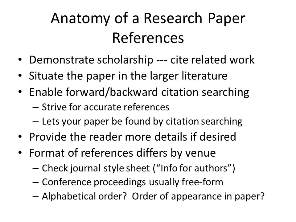 Anatomy of a Research Paper References Demonstrate scholarship --- cite related work Situate the paper in the larger literature Enable forward/backwar
