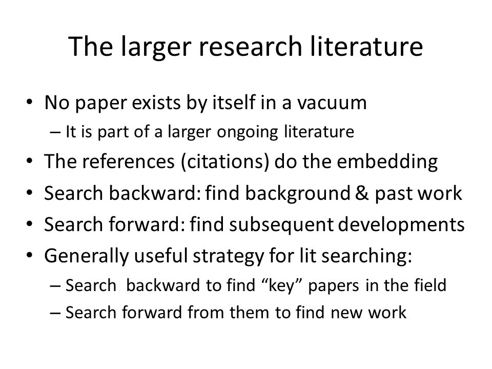 The larger research literature No paper exists by itself in a vacuum – It is part of a larger ongoing literature The references (citations) do the emb
