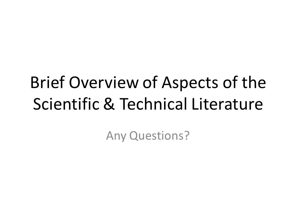 Brief Overview of Aspects of the Scientific & Technical Literature Any Questions?