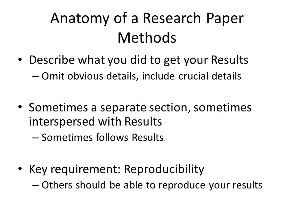 Anatomy of a Research Paper Methods Describe what you did to get your Results – Omit obvious details, include crucial details Sometimes a separate sec