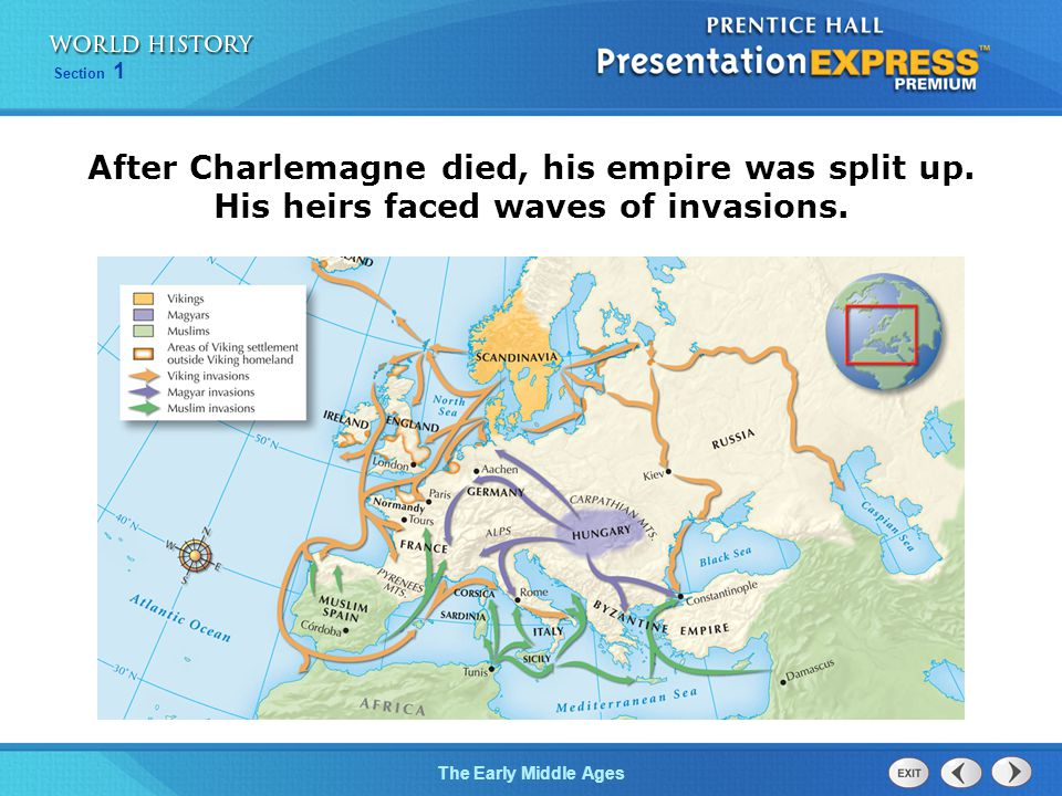 Section 1 The Early Middle Ages After Charlemagne died, his empire was split up. His heirs faced waves of invasions.