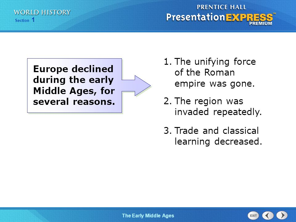 Section 1 The Early Middle Ages Europe declined during the early Middle Ages, for several reasons. 1.The unifying force of the Roman empire was gone.