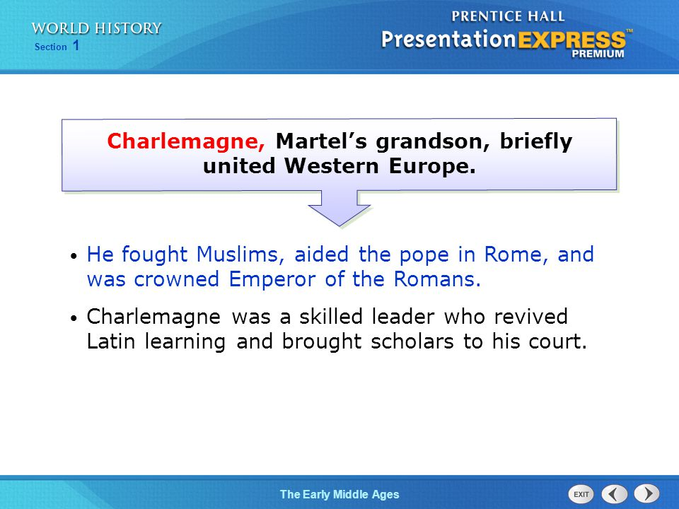 Section 1 The Early Middle Ages Charlemagne, Martel's grandson, briefly united Western Europe. He fought Muslims, aided the pope in Rome, and was crow