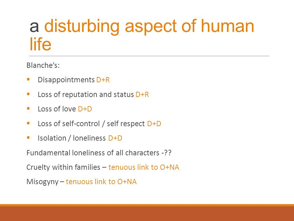 a disturbing aspect of human life Blanche's:  Disappointments D+R  Loss of reputation and status D+R  Loss of love D+D  Loss of self-control / sel