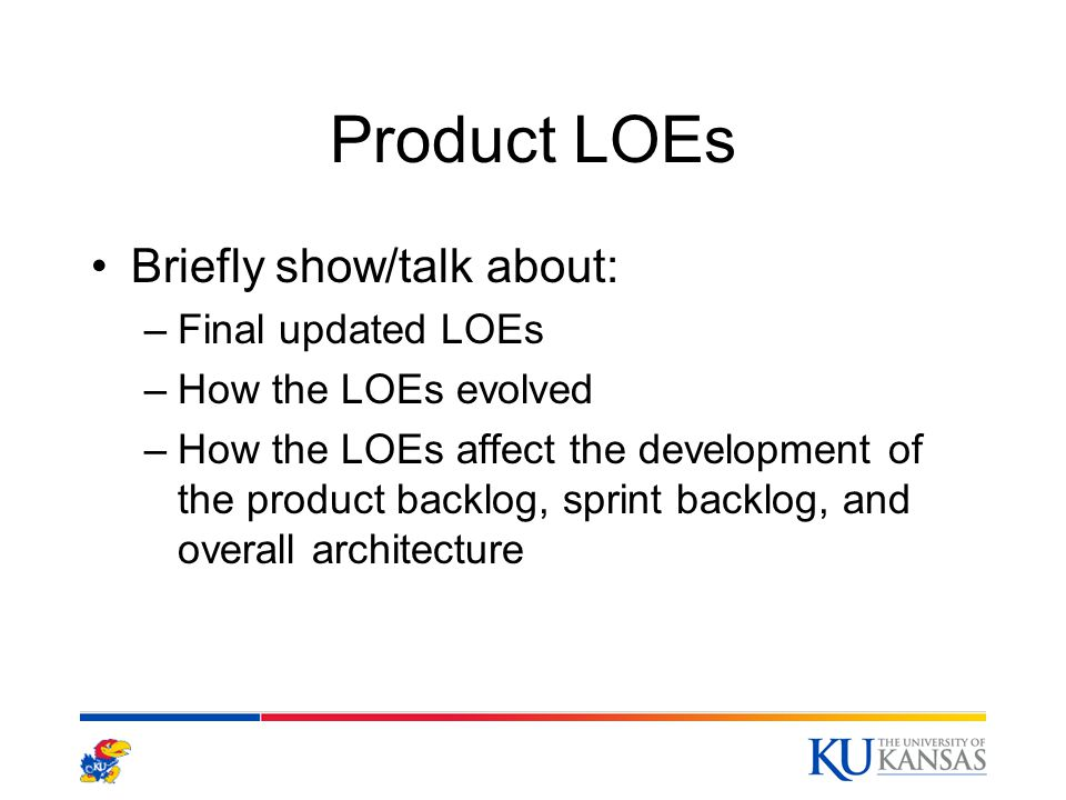 Product LOEs Briefly show/talk about: –Final updated LOEs –How the LOEs evolved –How the LOEs affect the development of the product backlog, sprint backlog, and overall architecture