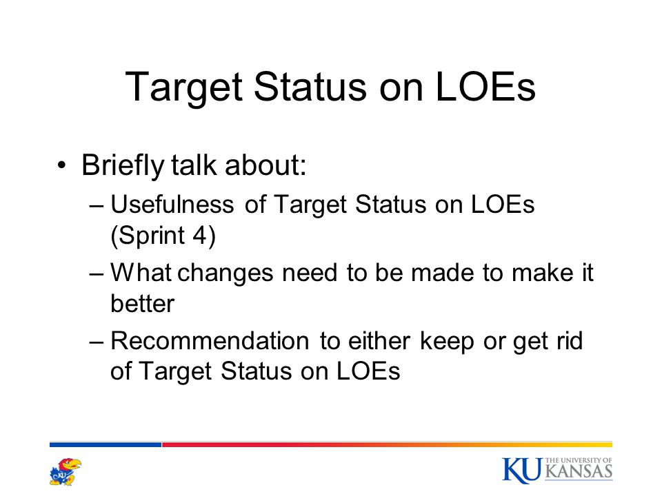 Target Status on LOEs Briefly talk about: –Usefulness of Target Status on LOEs (Sprint 4) –What changes need to be made to make it better –Recommendation to either keep or get rid of Target Status on LOEs