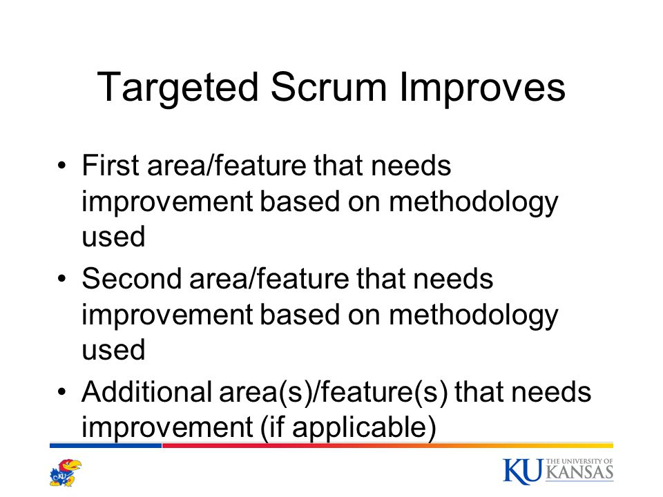 Targeted Scrum Improves First area/feature that needs improvement based on methodology used Second area/feature that needs improvement based on methodology used Additional area(s)/feature(s) that needs improvement (if applicable)