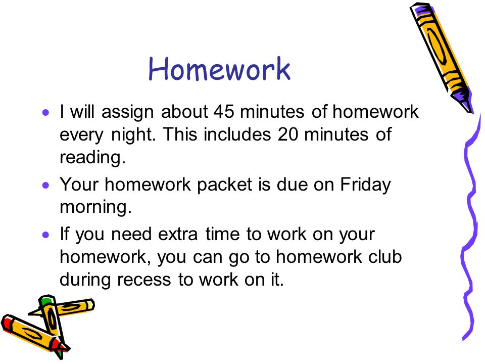 Homework  I will assign about 45 minutes of homework every night.