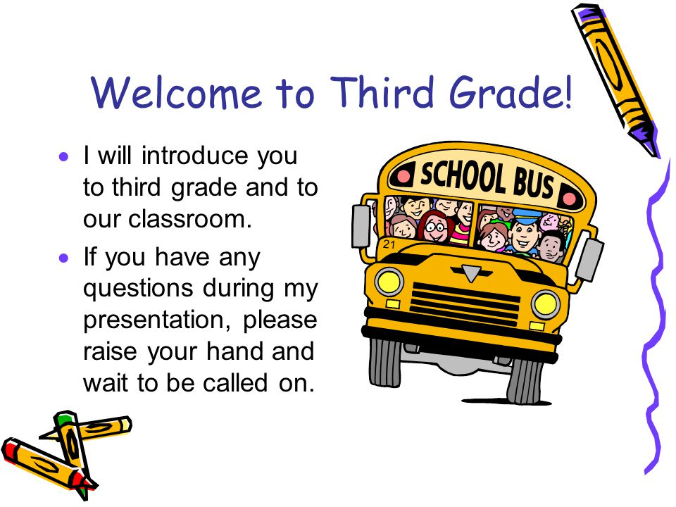 Welcome to Third Grade.  I will introduce you to third grade and to our classroom.