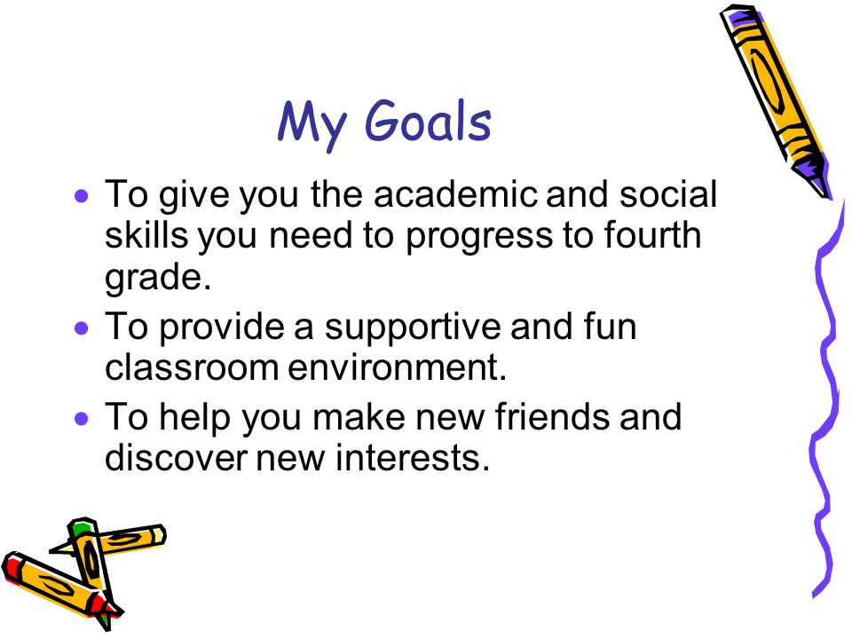 My Goals  To give you the academic and social skills you need to progress to fourth grade.
