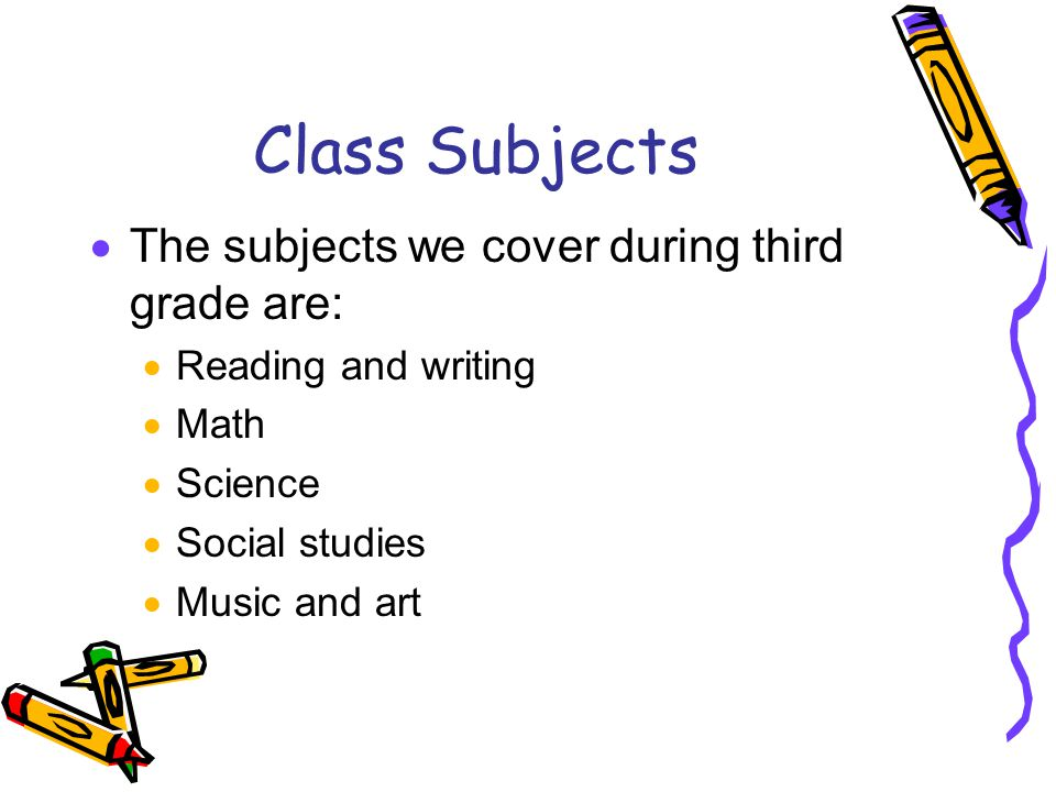 Class Subjects  The subjects we cover during third grade are:  Reading and writing  Math  Science  Social studies  Music and art