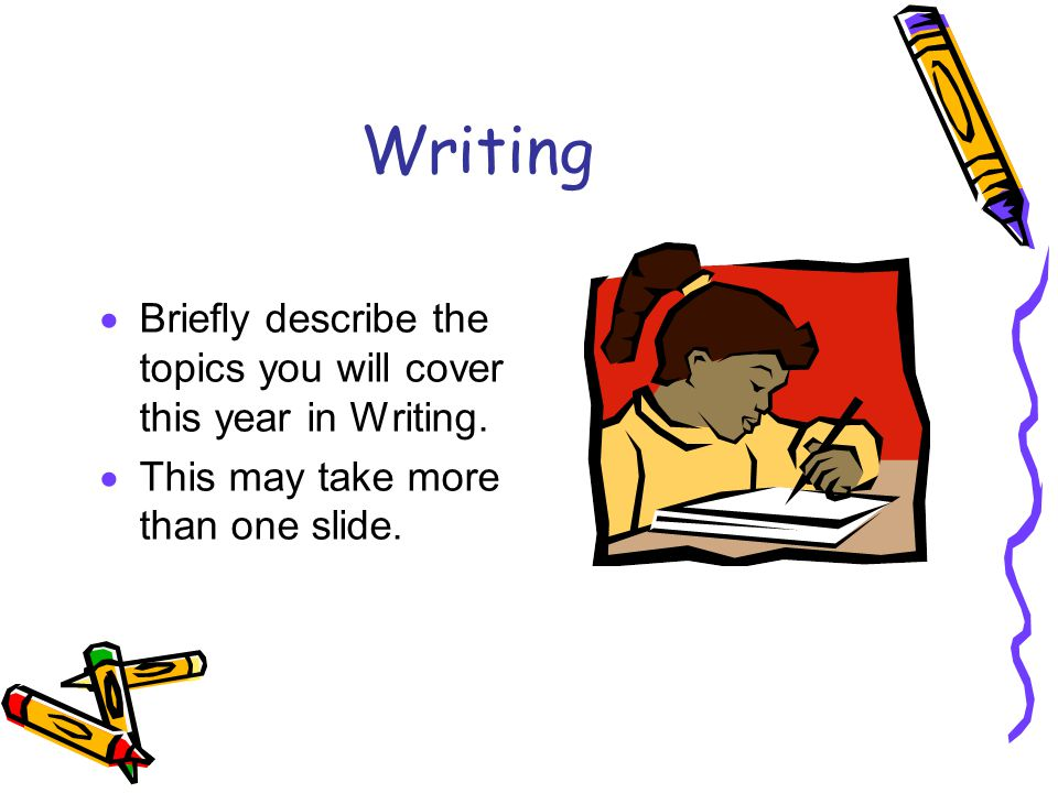 Writing  Briefly describe the topics you will cover this year in Writing.