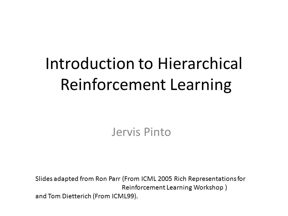 Contents Purpose of HRL Design issues Defining sub-components (sub-task, options, macros) Learning problems and algorithms MAXQ ALISP (briefly) Problems with HRL What we will not discuss – Learning sub-tasks, multi-agent setting, etc.