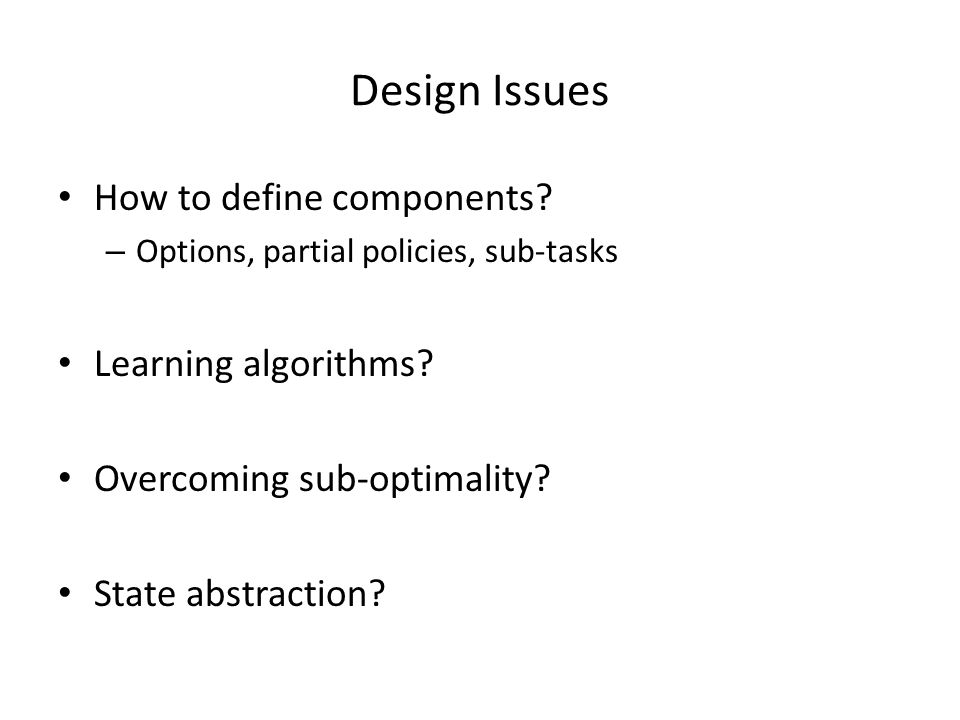 Design Issues How to define components. – Options, partial policies, sub-tasks Learning algorithms.