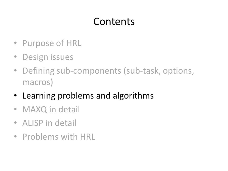 Contents Purpose of HRL Design issues Defining sub-components (sub-task, options, macros) Learning problems and algorithms MAXQ in detail ALISP in detail Problems with HRL