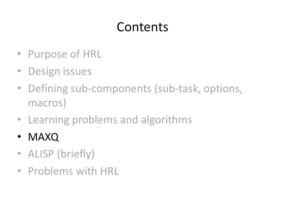 Contents Purpose of HRL Design issues Defining sub-components (sub-task, options, macros) Learning problems and algorithms MAXQ ALISP (briefly) Problems with HRL