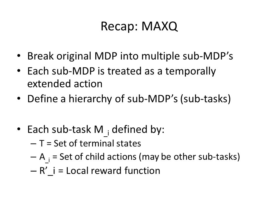 Recap: MAXQ Break original MDP into multiple sub-MDP's Each sub-MDP is treated as a temporally extended action Define a hierarchy of sub-MDP's (sub-tasks) Each sub-task M _i defined by: – T = Set of terminal states – A _i = Set of child actions (may be other sub-tasks) – R'_i = Local reward function