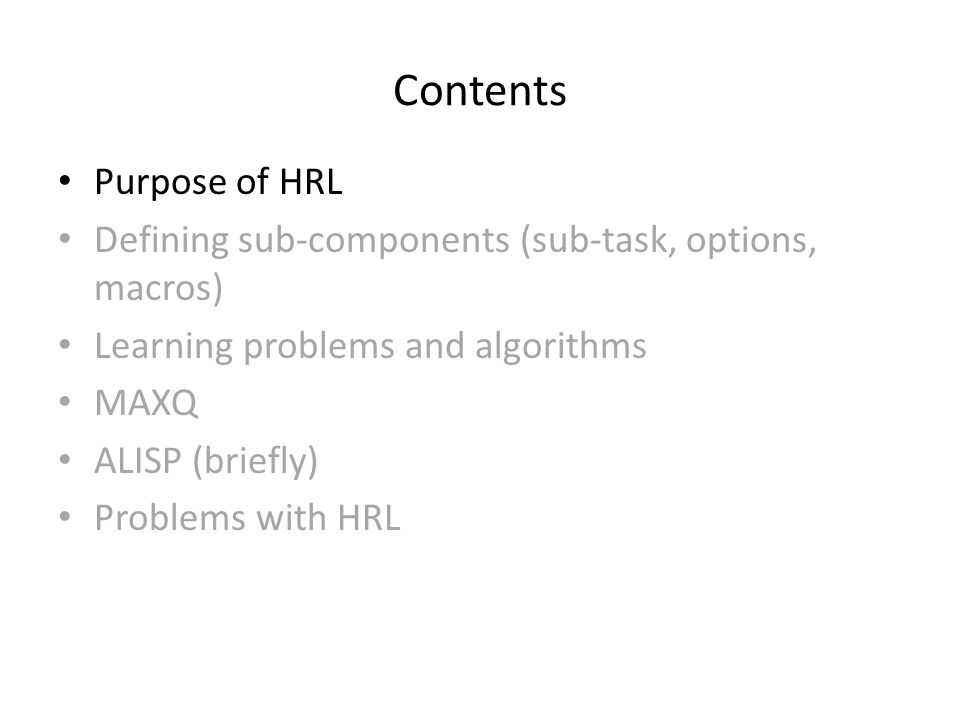 Contents Purpose of HRL Defining sub-components (sub-task, options, macros) Learning problems and algorithms MAXQ ALISP (briefly) Problems with HRL