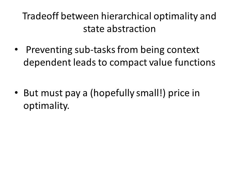 Tradeoff between hierarchical optimality and state abstraction Preventing sub-tasks from being context dependent leads to compact value functions But must pay a (hopefully small!) price in optimality.