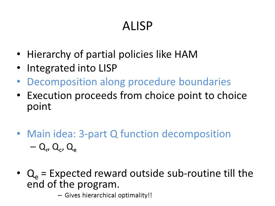 ALISP Hierarchy of partial policies like HAM Integrated into LISP Decomposition along procedure boundaries Execution proceeds from choice point to choice point Main idea: 3-part Q function decomposition – Q r, Q c, Q e Q e = Expected reward outside sub-routine till the end of the program.