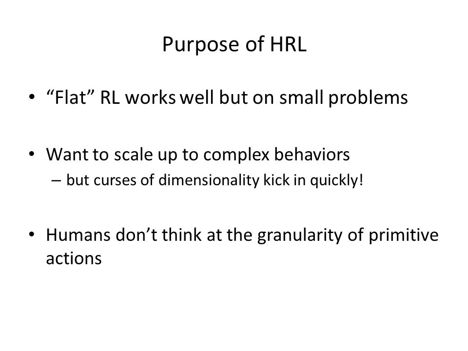 Purpose of HRL Flat RL works well but on small problems Want to scale up to complex behaviors – but curses of dimensionality kick in quickly.