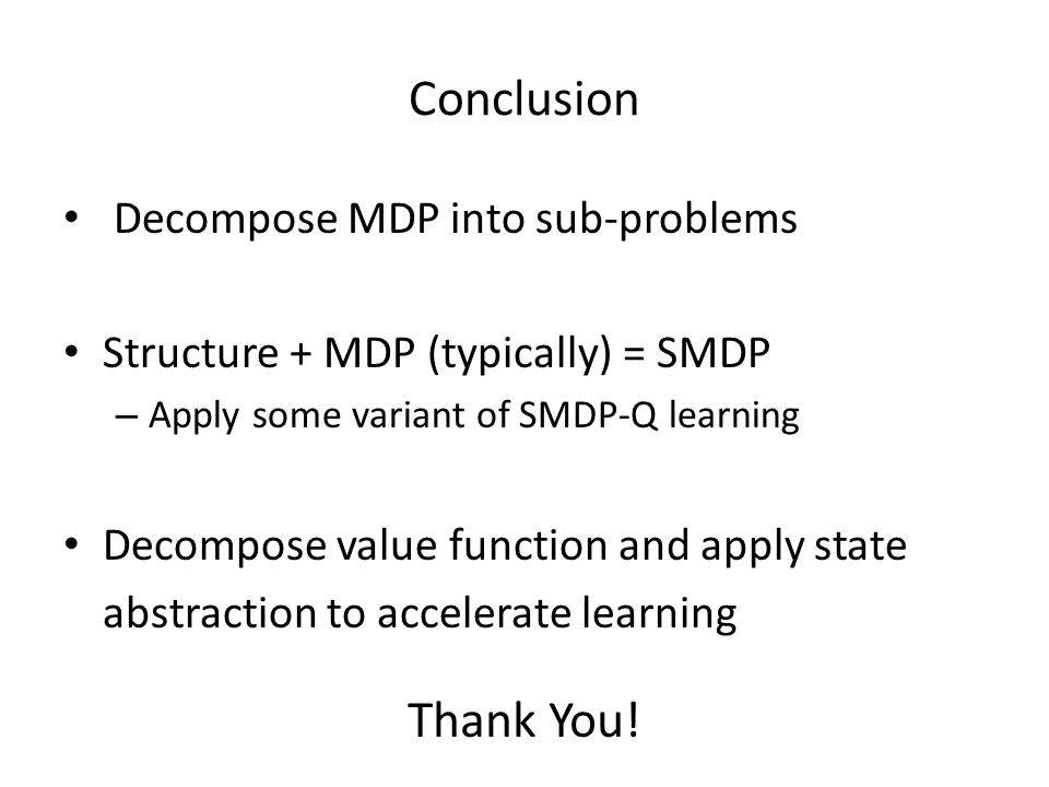 Conclusion Decompose MDP into sub-problems Structure + MDP (typically) = SMDP – Apply some variant of SMDP-Q learning Decompose value function and apply state abstraction to accelerate learning Thank You!