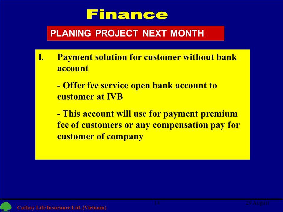 14 Cathay Life Insurance Ltd. (Vietnam) 29 August14 I.Payment solution for customer without bank account - Offer fee service open bank account to cust