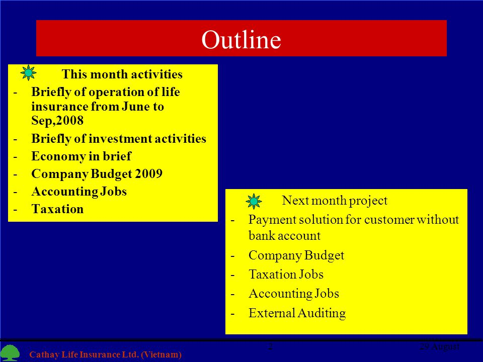 2 Cathay Life Insurance Ltd. (Vietnam) 29 August2 Outline This month activities -Briefly of operation of life insurance from June to Sep,2008 -Briefly