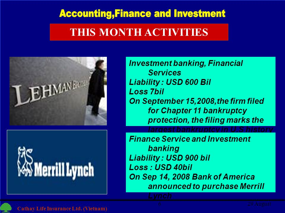 6 Cathay Life Insurance Ltd. (Vietnam) 29 August6 Investment banking, Financial Services Liability : USD 600 Bil Loss 7bil On September 15,2008,the fi