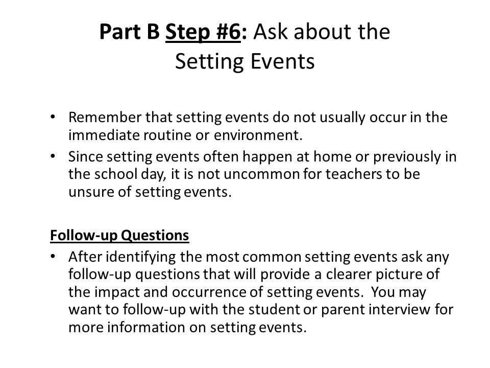 Part B Step #6: Ask about the Setting Events Remember that setting events do not usually occur in the immediate routine or environment.