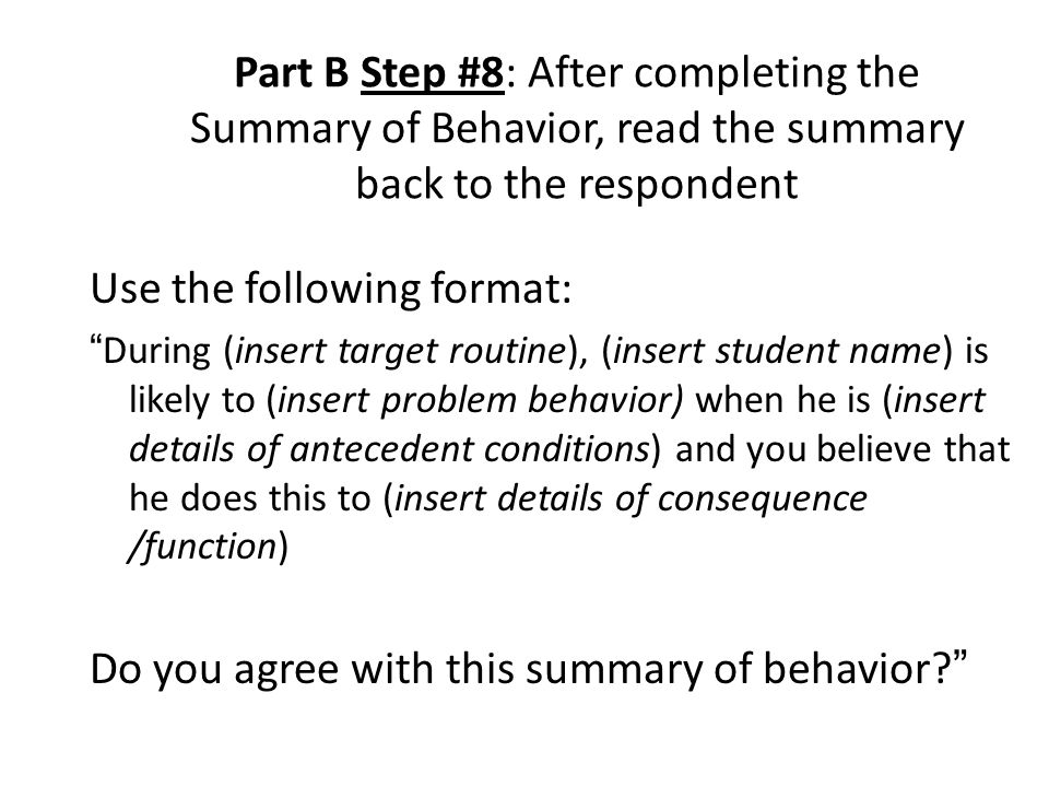Part B Step #8: After completing the Summary of Behavior, read the summary back to the respondent Use the following format: During (insert target routine), (insert student name) is likely to (insert problem behavior) when he is (insert details of antecedent conditions) and you believe that he does this to (insert details of consequence /function) Do you agree with this summary of behavior?