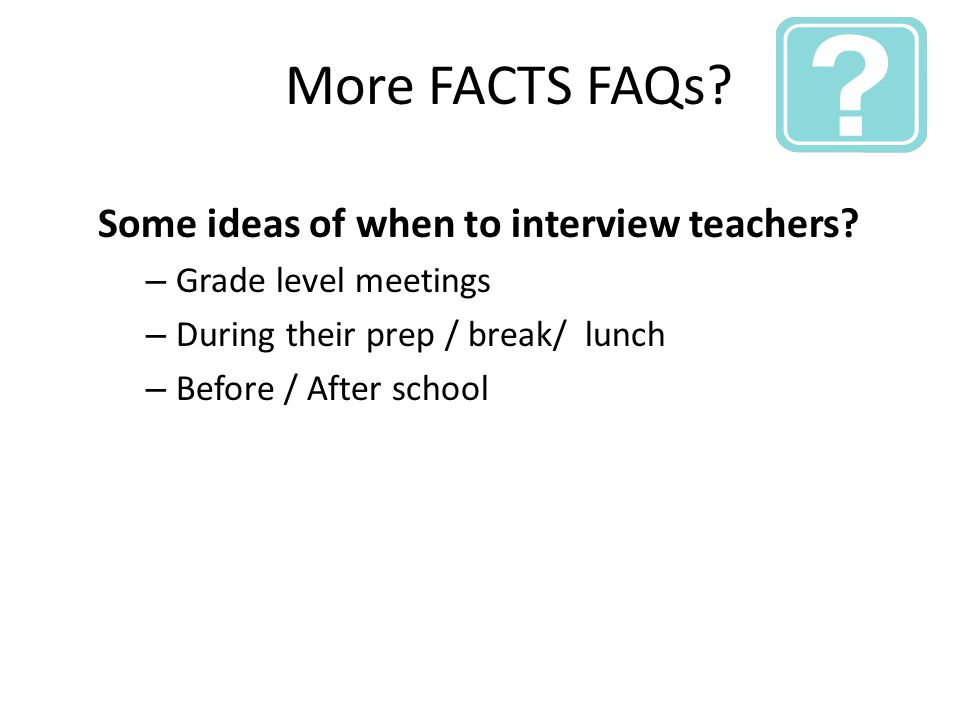 More FACTS FAQs. Some ideas of when to interview teachers.