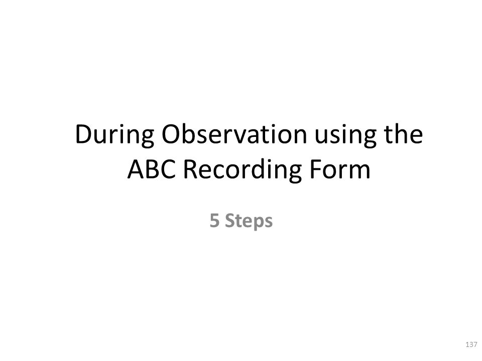 During Observation using the ABC Recording Form 5 Steps 137