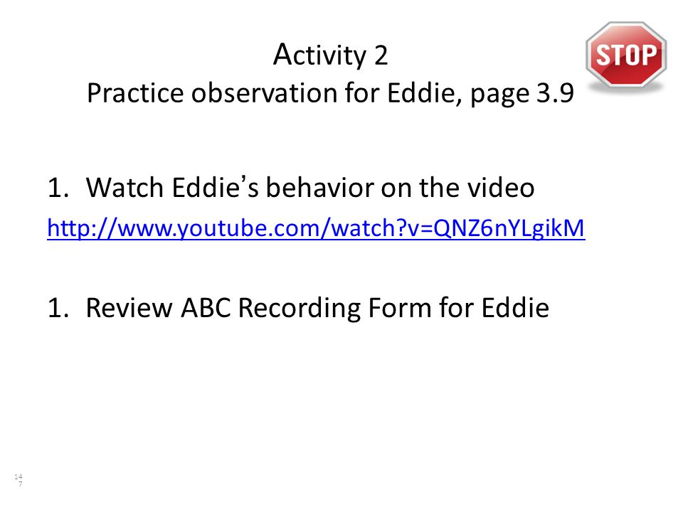 A ctivity 2 Practice observation for Eddie, page 3.9 1.Watch Eddie's behavior on the video http://www.youtube.com/watch?v=QNZ6nYLgikM 1.Review ABC Recording Form for Eddie 147