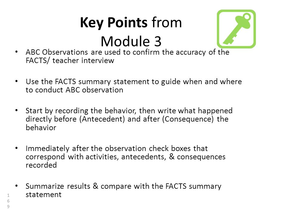 Key Points from Module 3 ABC Observations are used to confirm the accuracy of the FACTS/ teacher interview Use the FACTS summary statement to guide when and where to conduct ABC observation Start by recording the behavior, then write what happened directly before (Antecedent) and after (Consequence) the behavior Immediately after the observation check boxes that correspond with activities, antecedents, & consequences recorded Summarize results & compare with the FACTS summary statement 169169169