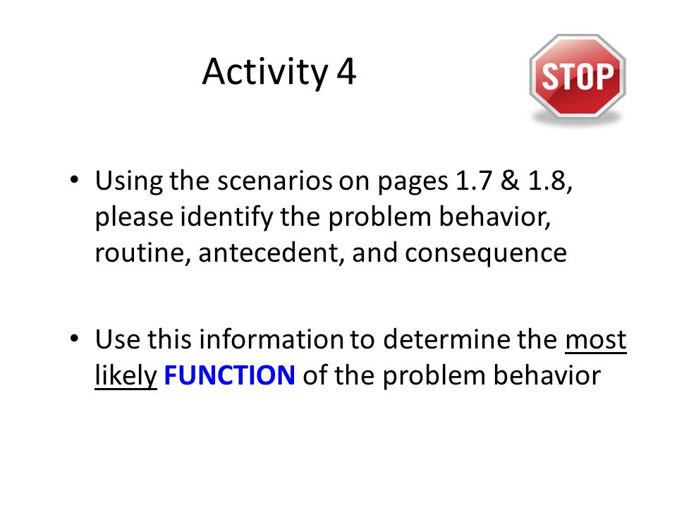 Activity 4 Using the scenarios on pages 1.7 & 1.8, please identify the problem behavior, routine, antecedent, and consequence Use this information to determine the most likely FUNCTION of the problem behavior