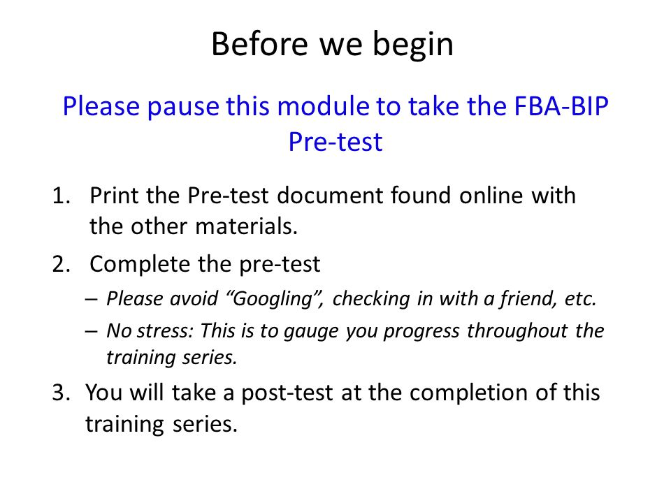 Before we begin Please pause this module to take the FBA-BIP Pre-test 1.Print the Pre-test document found online with the other materials.