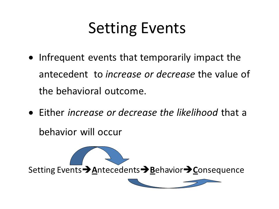  Infrequent events that temporarily impact the antecedent to increase or decrease the value of the behavioral outcome.