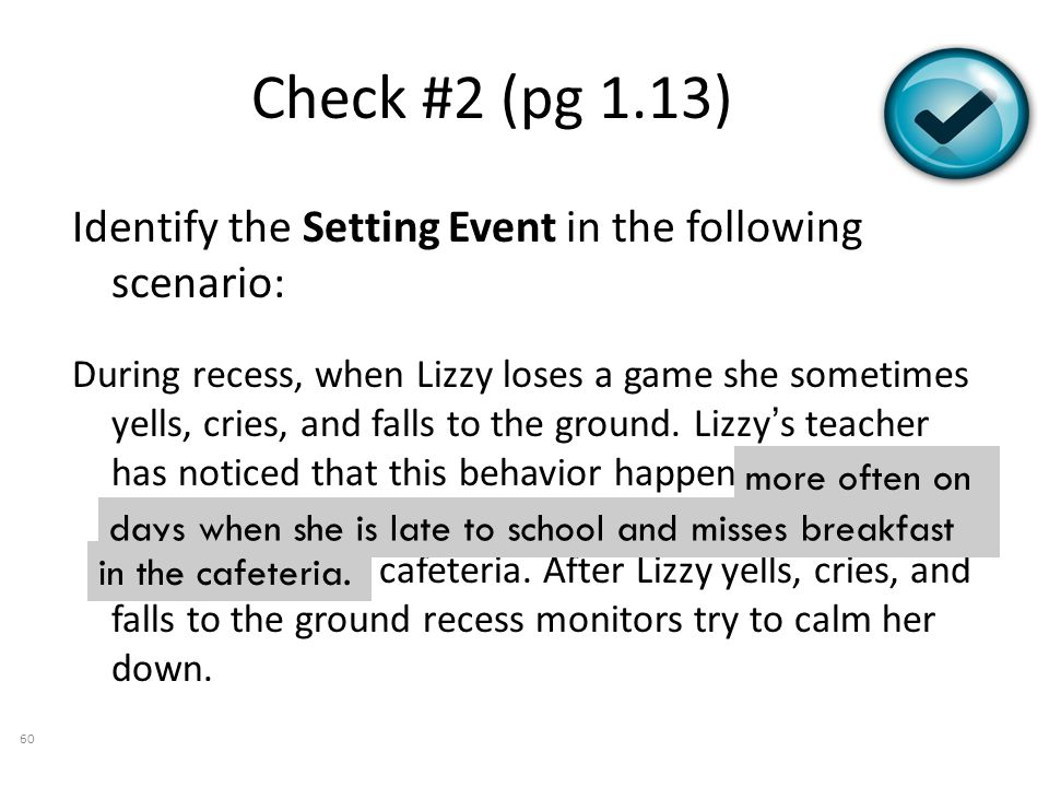 Check #2 (pg 1.13) Identify the Setting Event in the following scenario: During recess, when Lizzy loses a game she sometimes yells, cries, and falls to the ground.