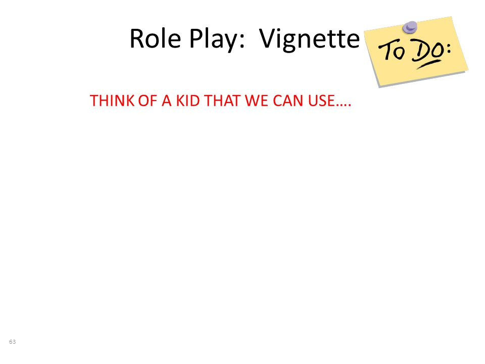 Role Play: Vignette THINK OF A KID THAT WE CAN USE…. 63
