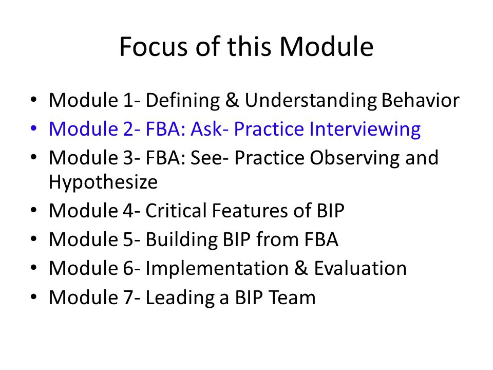 Focus of this Module Module 1- Defining & Understanding Behavior Module 2- FBA: Ask- Practice Interviewing Module 3- FBA: See- Practice Observing and Hypothesize Module 4- Critical Features of BIP Module 5- Building BIP from FBA Module 6- Implementation & Evaluation Module 7- Leading a BIP Team