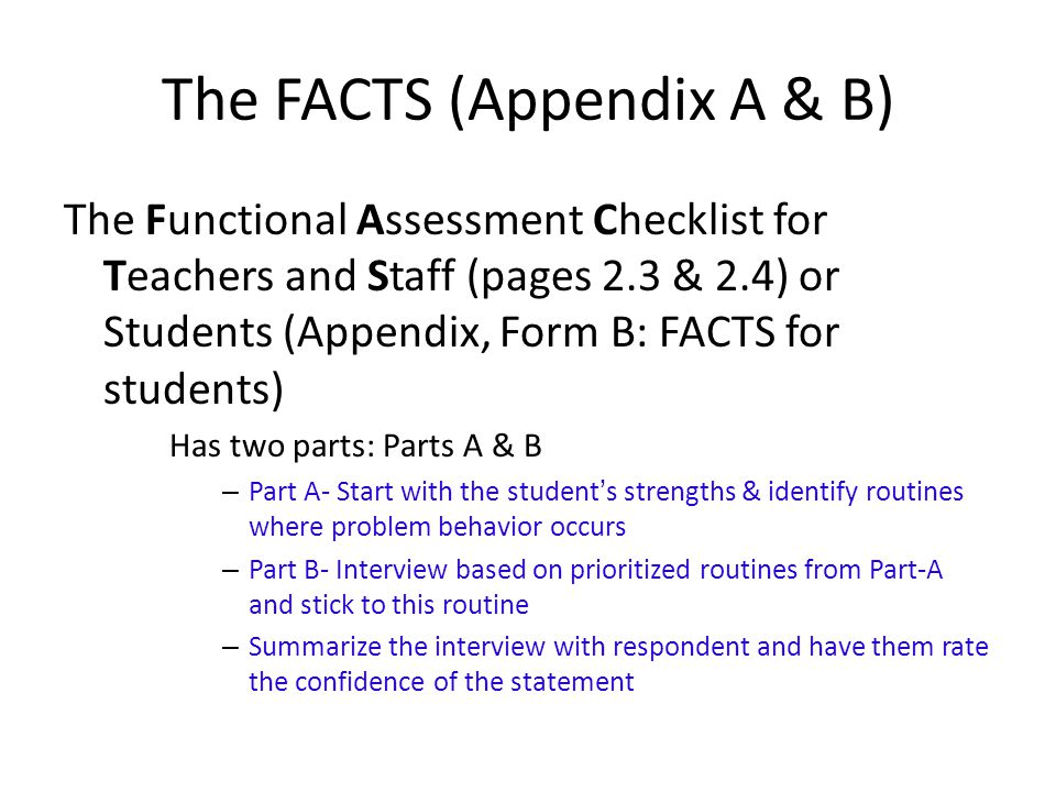 The FACTS (Appendix A & B) The Functional Assessment Checklist for Teachers and Staff (pages 2.3 & 2.4) or Students (Appendix, Form B: FACTS for students) Has two parts: Parts A & B – Part A- Start with the student's strengths & identify routines where problem behavior occurs – Part B- Interview based on prioritized routines from Part-A and stick to this routine – Summarize the interview with respondent and have them rate the confidence of the statement
