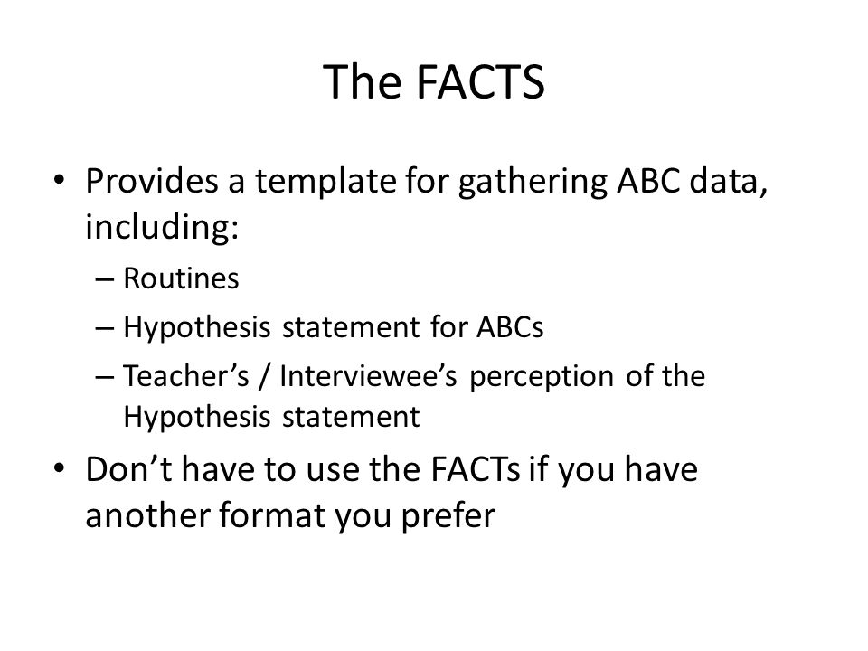 The FACTS Provides a template for gathering ABC data, including: – Routines – Hypothesis statement for ABCs – Teacher's / Interviewee's perception of the Hypothesis statement Don't have to use the FACTs if you have another format you prefer