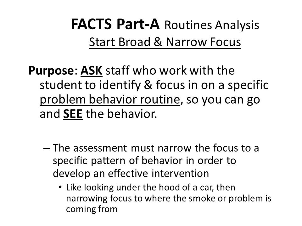 FACTS Part-A Routines Analysis Start Broad & Narrow Focus Purpose: ASK staff who work with the student to identify & focus in on a specific problem behavior routine, so you can go and SEE the behavior.