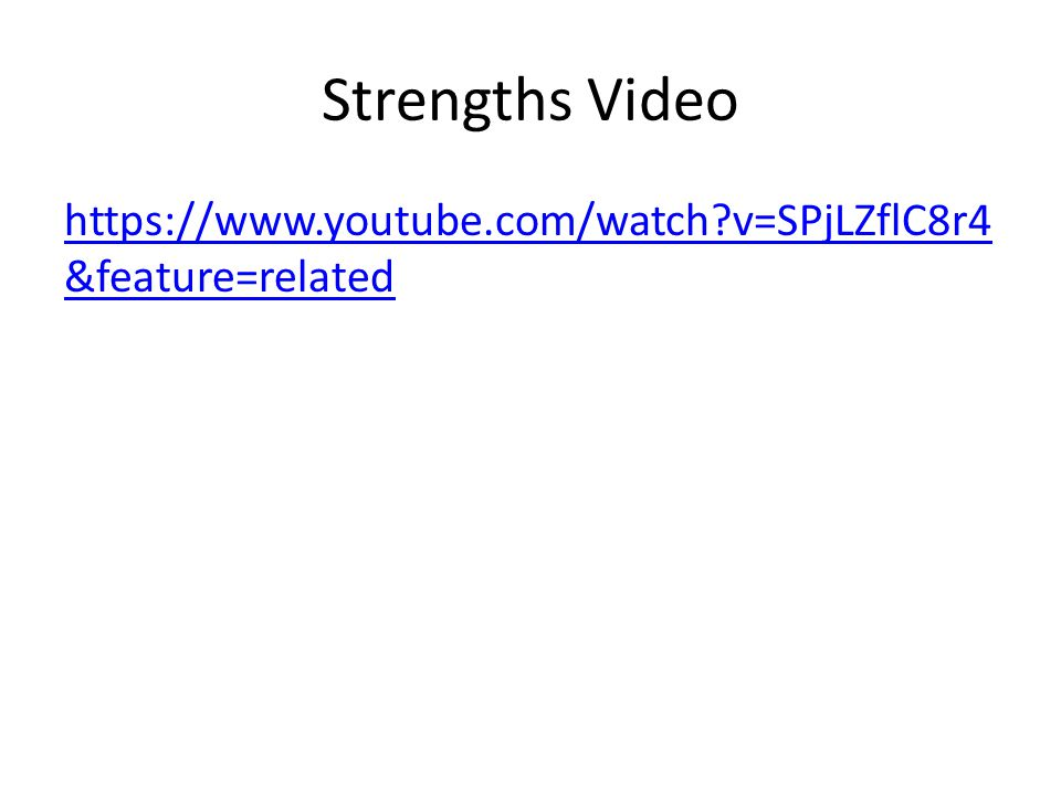 Strengths Video https://www.youtube.com/watch?v=SPjLZflC8r4 &feature=related