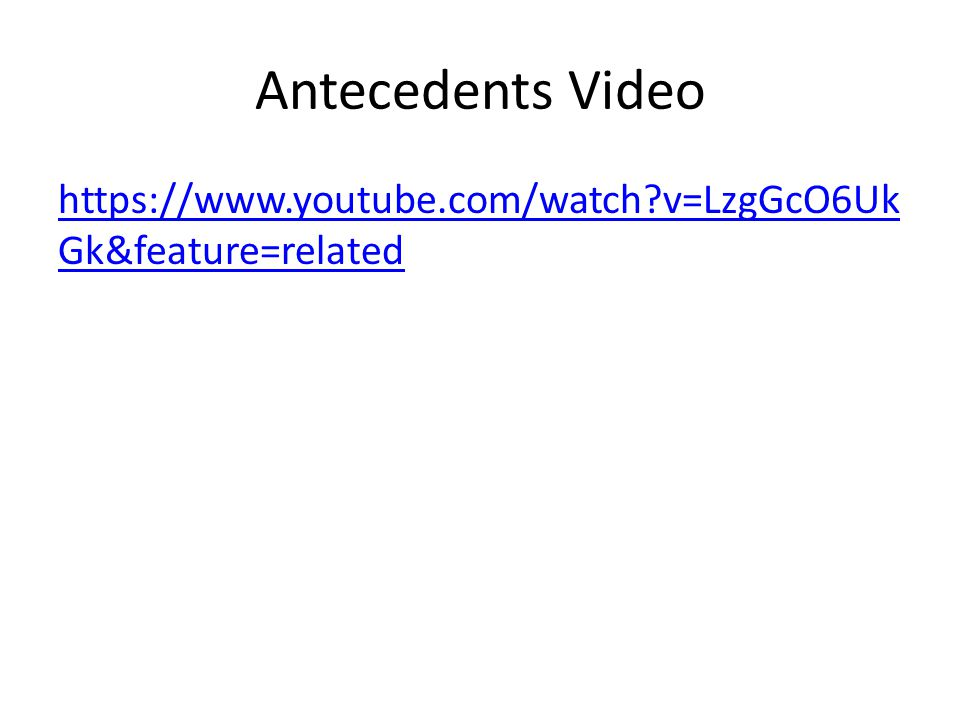 Antecedents Video https://www.youtube.com/watch?v=LzgGcO6Uk Gk&feature=related